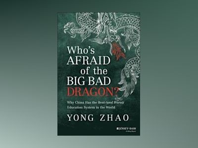 Who's Afraid of the Big Bad Dragon?: Why China Has the Best (and Worst) Edu av Yong Zhao