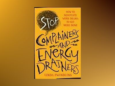 Stop Complainers and Energy Drainers: How to Negotiate Work Drama to Get Mo av Linda Byars Swindling