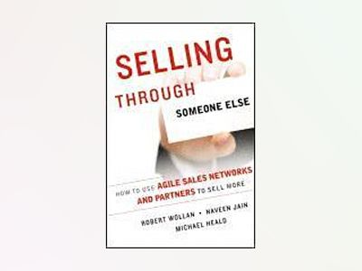 Selling Through Someone Else: How to Use Agile Sales Networks and Partners av Robert Wollan