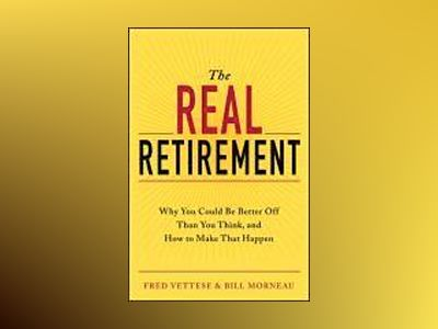 The Real Retirement: Why You Could Be Better Off Than You Think, and How to av Fred Vettese