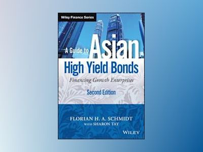 A Guide to Asian High Yield Bonds + Website: Financing Growth Enterprises, av Florian H. A. Schmidt