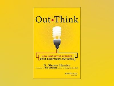 Out Think: How Innovative Leaders Drive Exceptional Outcomes av G. Shawn Hunter
