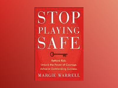 Stop Playing Safe: Rethink Risk. Unlock the Power of Courage. Achieve Outst av Margie Warrell