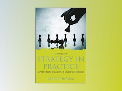 Strategy in Practice: A Practitioner's Guide to Strategic Thinking, 2nd Edi av George Tovstiga