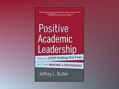 Positive Academic Leadership: How to Stop Putting Out Fires and Begin Makin av Jeffrey L. Buller