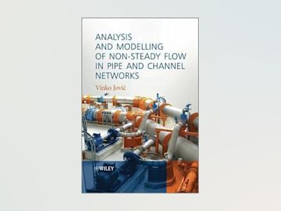 Analysis and Modelling of Non-Steady Flow in Pipe and Channel Networks av Vinko Jovic