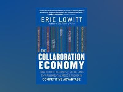 The Collaboration Economy: How to Meet Business, Social, and Environmental av Eric Lowitt