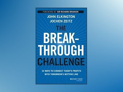 The Breakthrough Challenge: 10 Ways to Connect Today's Profits With Tomorro av John Elkington