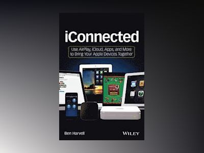 iConnected: Use AirPlay, iCloud, Apps, and More to Bring Your Apple Devices av Ben Harvell