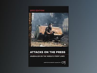 Attacks on the Press: Journalism on the World's Front Lines av Committee to Protect Journalists