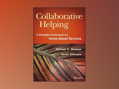 Collaborative Helping: A Strengths Framework for Home-Based Services av William C. Madsen
