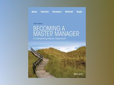 Becoming a Master Manager: A Competing Values Approach, 6th Edition av Robert E. Quinn