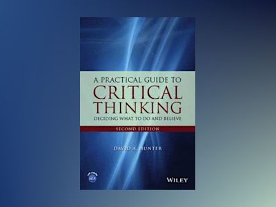 A Practical Guide to Critical Thinking: Deciding What to Do and Believe, 2n av David Hunter