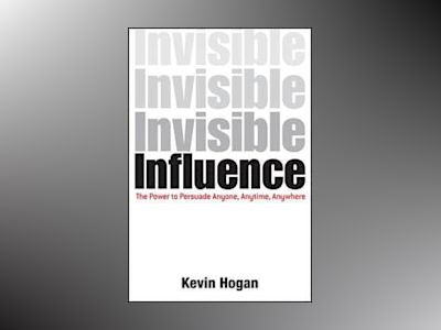 Invisible Influence: The Power to Persuade Anyone, Anytime, Anywhere av Kevin Hogan