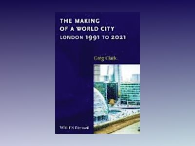 The Making of a World City: London 1991 to 2021 av Greg Clark