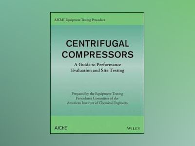AIChE Equipment Testing Procedure - Centrifugal Compressors: A Guide to Per av AIChE