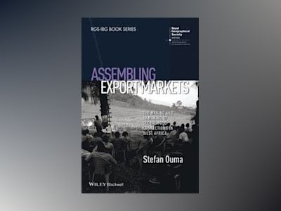 Assembling Export Markets: The Making and Unmaking of Global Food Connectio av Stefan Ouma