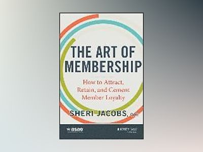 The Art of Membership: How to Attract, Retain and Cement Member Loyalty av Sheri Jacobs