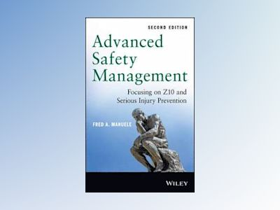 Advanced Safety Management: Focusing on Z10 and Serious Injury Prevention, av Fred A. Manuele