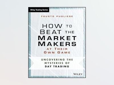 How to Beat the Market Makers at Their Own Game: Uncovering the Mysteries o av Fausto Pugliese