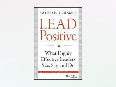 Lead Positive: What Highly Effective Leaders See, Say, and Do av Kathryn D. Cramer