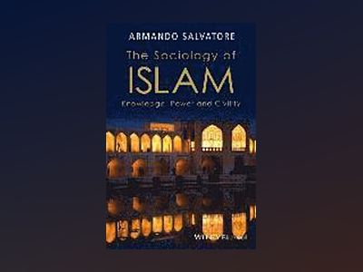 The Sociology of Islam: Knowledge, Power and Civility av Armando Salvatore
