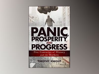 Panic, Prosperity, and Progress: Five Centuries of History and the Markets av Timothy Knight