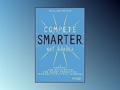 Compete Smarter, Not Harder: A Process for Developing the Right Priorities av William Putsis