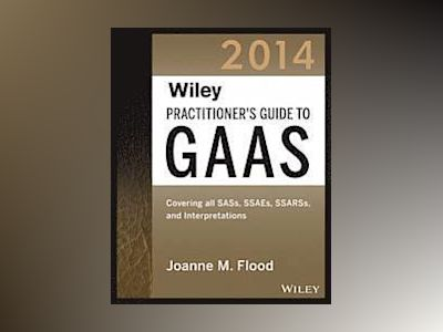 Wiley Practitioner's Guide to GAAS 2014: Covering all SASs, SSAEs, SSARSs, av Joanne Flood