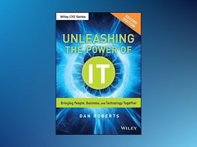 Unleashing the Power of IT: Bringing People, Business, and Technology Toget av Dan Roberts