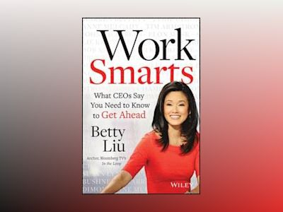 Work Smarts: What CEOs Say You Need To Know to Get Ahead av Betty Liu
