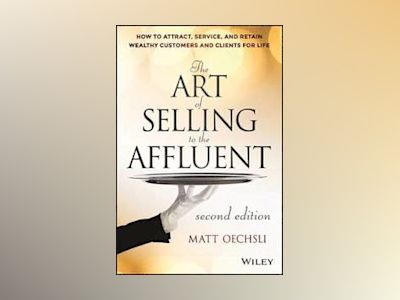 The Art of Selling to the Affluent: How to Attract, Service, and Retain Wea av Matt Oechsli