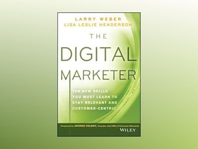 The Digital Marketer: Ten New Skills You Must Learn to Stay Relevant and Cu av Larry Weber