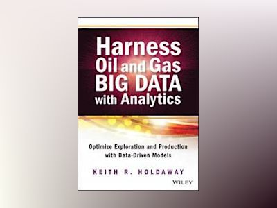 Harness Oil and Gas Big Data with Analytics: Optimize Exploration and Produ av Keith Holdaway