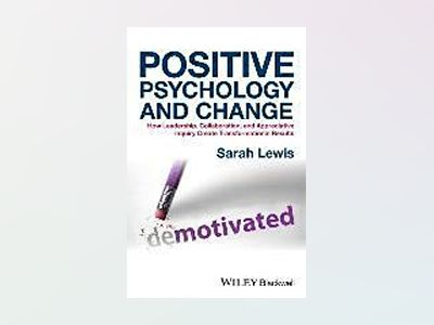 Positive Psychology and Change: How Leadership, Collaboration and Appreciat av Sarah Lewis