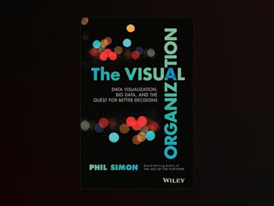 The Visual Organization: Data Visualization, Big Data, and the Quest for Be av Phil Simon