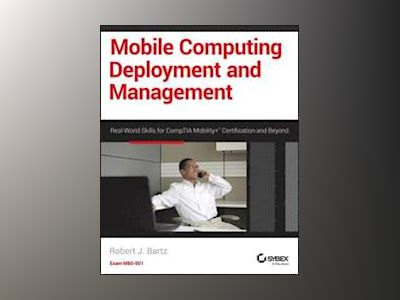 Mobile Computing Deployment and Management: Real World Skills for CompTIA M av Robert J. Bartz