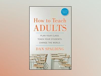 How to Teach Adults: Plan Your Class, Teach Your Students, Change the World av Dan Spalding
