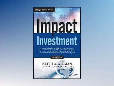 Impact Investment: A Practical Guide to Investment Process and Social Impac av Keith Allman