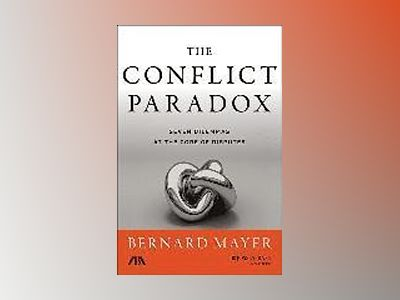 The Conflict Paradox: Seven Dilemmas at the Core of Disputes av Bernard Mayer
