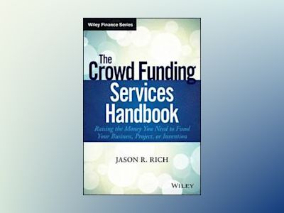 The Crowd Funding Services Handbook: Raising the Money You Need to Fund You av Jason R. Rich