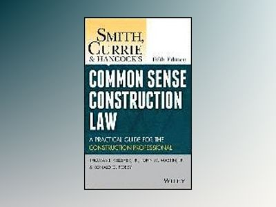Smith, Currie and Hancock's Common Sense Construction Law: A Practical Guid av Thomas J. Kelleher
