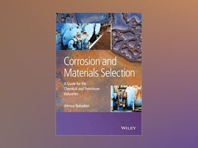 Corrosion and Materials Selection: A Guide for the Chemical and Petroleum I av Alireza Bahadori