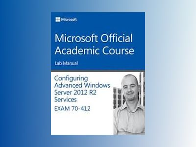 70-412 Configuring Advanced Windows Server 2012 Services R2 Lab Manual av Microsoft Official Academic Course