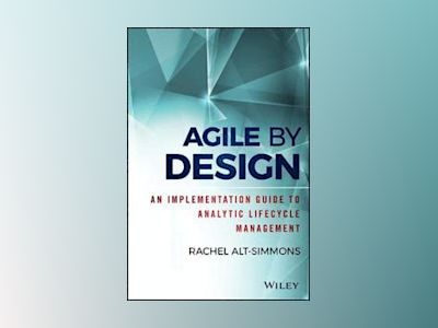Agile by Design: An Implementation Guide to Analytic Lifecycle Management av Rachel Alt-Simmons