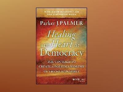 Healing the Heart of Democracy: The Courage to Create a Politics Worthy of av Parker J. Palmer