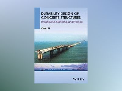 Durability Design of Concrete Structures: Phenomena, Modelling and Practice av Kefei Li