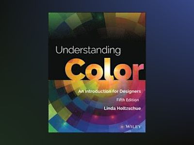 Understanding Color: An Introduction for Designers, 5th Edition av Linda Holtzschue