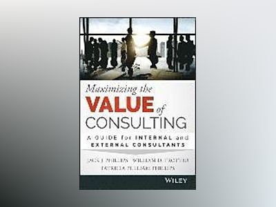 Maximizing the Value of Consulting: A Guide for Internal and External Consu av Jack J. Phillips