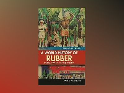 A World History of Rubber: Empire, Industry, and the Everyday av Stephen L. Harp